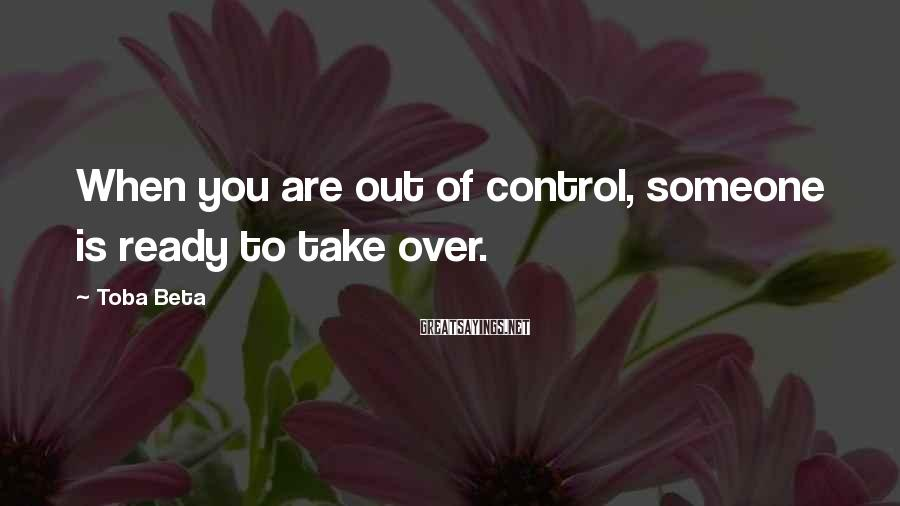 Toba Beta Sayings: When you are out of control, someone is ready to take over.