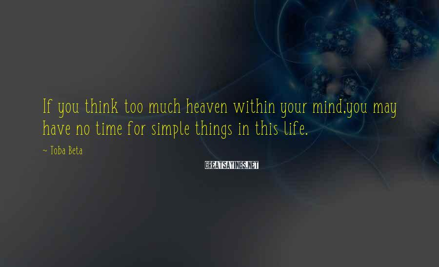 Toba Beta Sayings: If you think too much heaven within your mind,you may have no time for simple