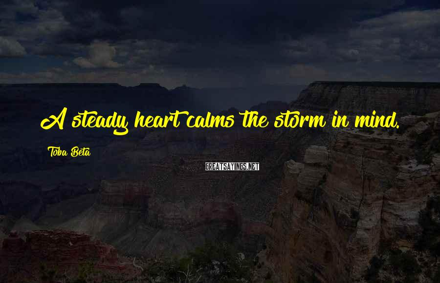 Toba Beta Sayings: A steady heart calms the storm in mind.