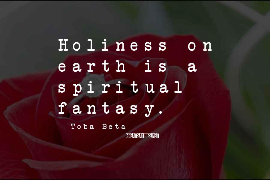 Toba Beta Sayings: Holiness on earth is a spiritual fantasy.