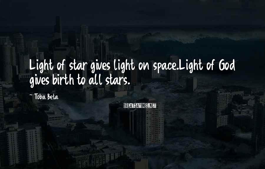 Toba Beta Sayings: Light of star gives light on space.Light of God gives birth to all stars.