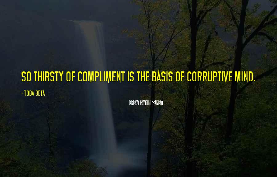 Toba Beta Sayings: So thirsty of compliment is the basis of corruptive mind.