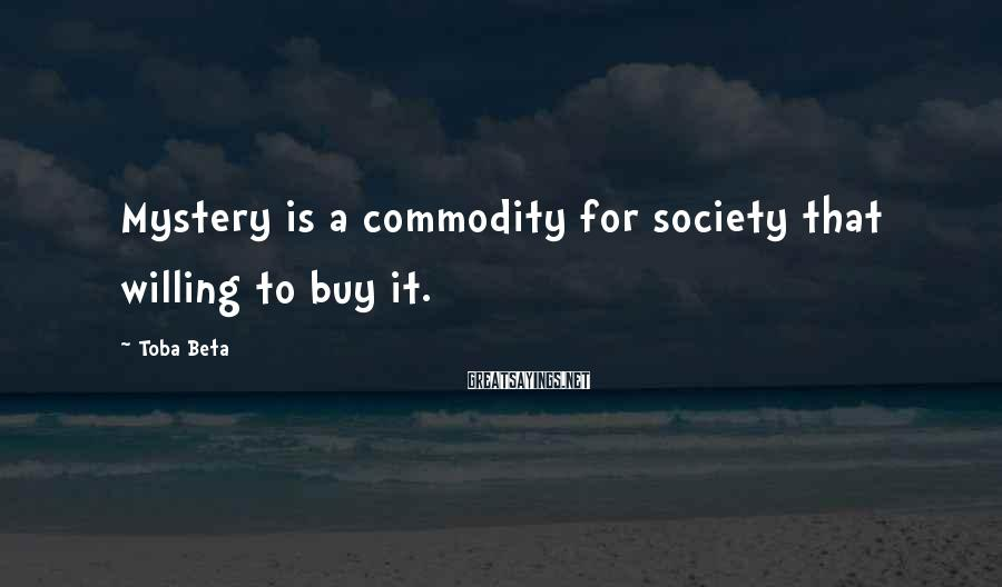 Toba Beta Sayings: Mystery is a commodity for society that willing to buy it.
