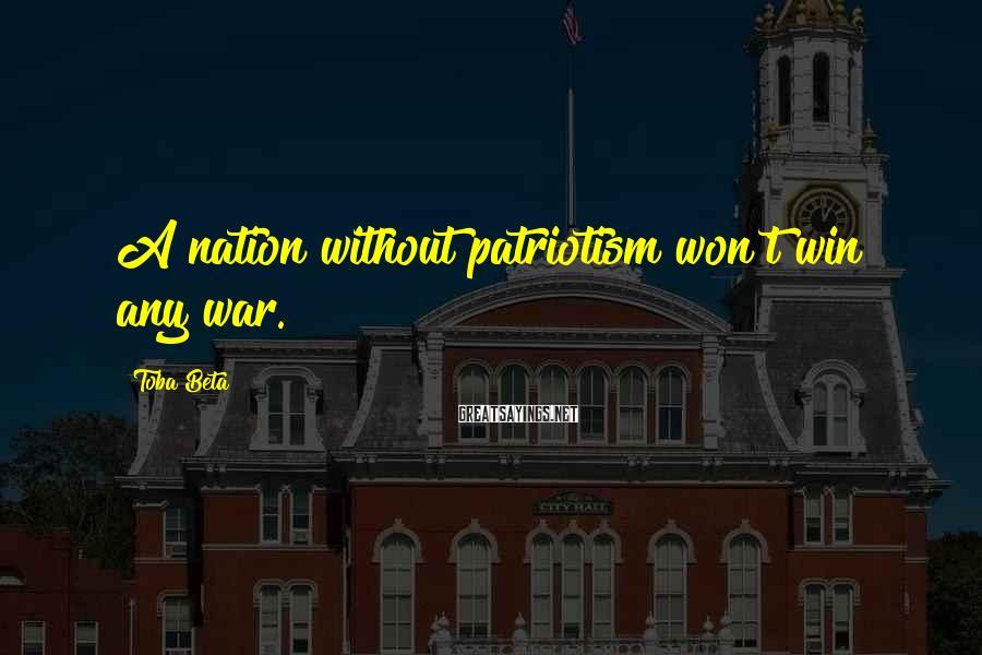 Toba Beta Sayings: A nation without patriotism won't win any war.