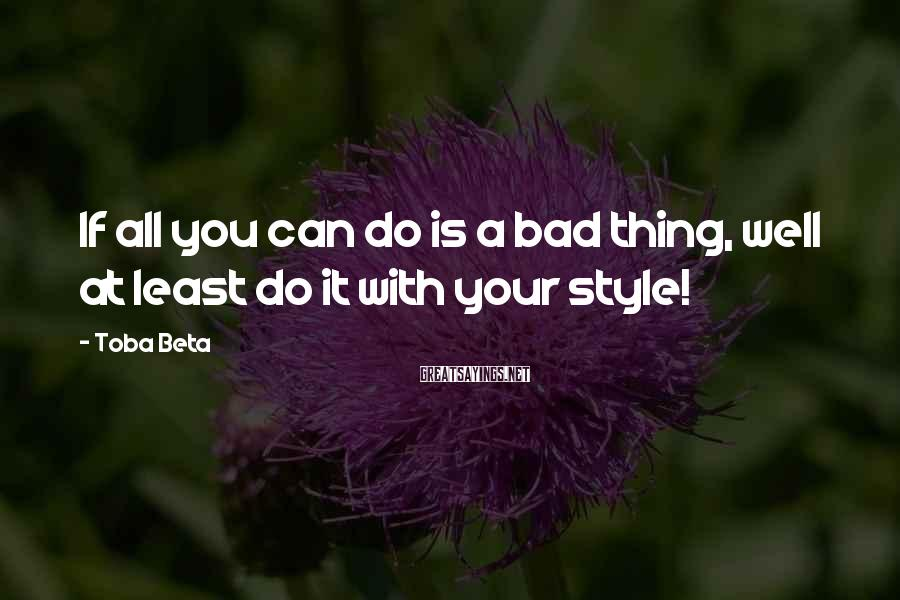 Toba Beta Sayings: If all you can do is a bad thing, well at least do it with
