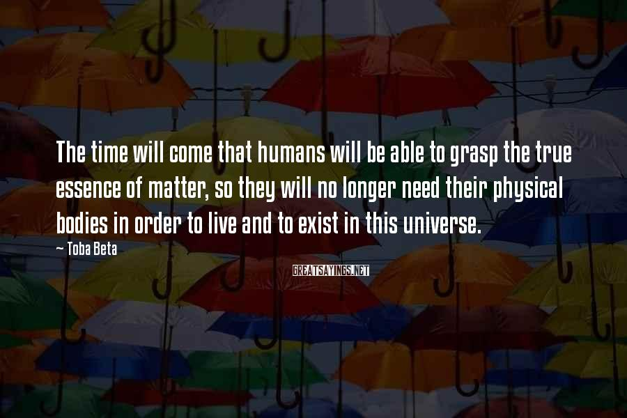 Toba Beta Sayings: The time will come that humans will be able to grasp the true essence of