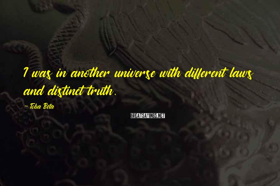 Toba Beta Sayings: I was in another universe with different laws and distinct truth.