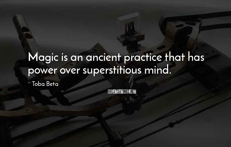 Toba Beta Sayings: Magic is an ancient practice that has power over superstitious mind.