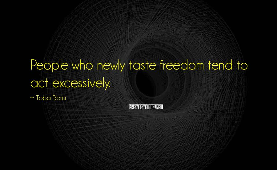 Toba Beta Sayings: People who newly taste freedom tend to act excessively.