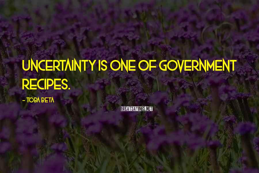 Toba Beta Sayings: Uncertainty is one of government recipes.