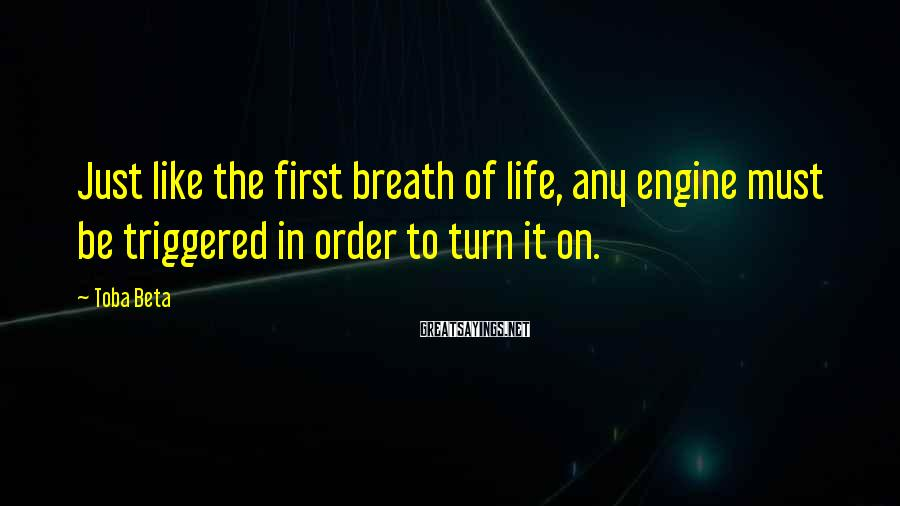 Toba Beta Sayings: Just like the first breath of life, any engine must be triggered in order to