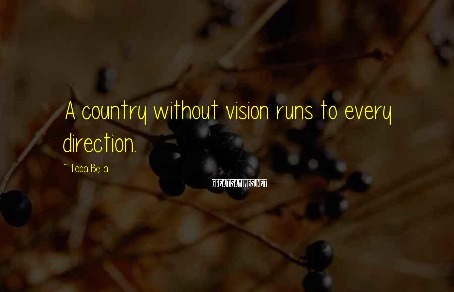 Toba Beta Sayings: A country without vision runs to every direction.