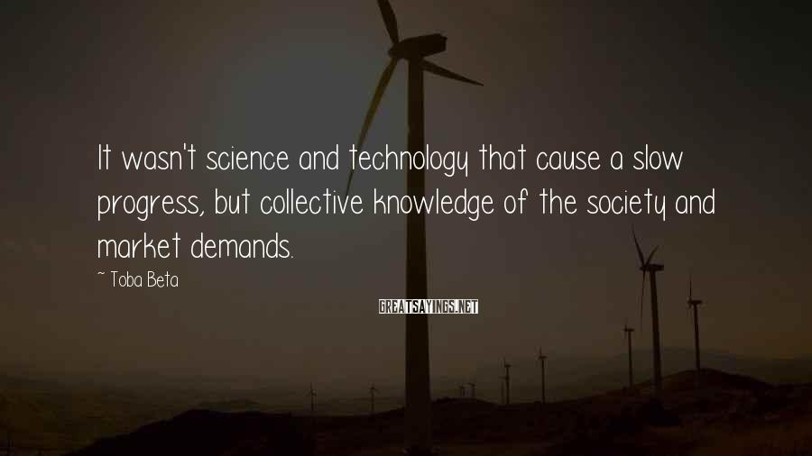 Toba Beta Sayings: It wasn't science and technology that cause a slow progress, but collective knowledge of the