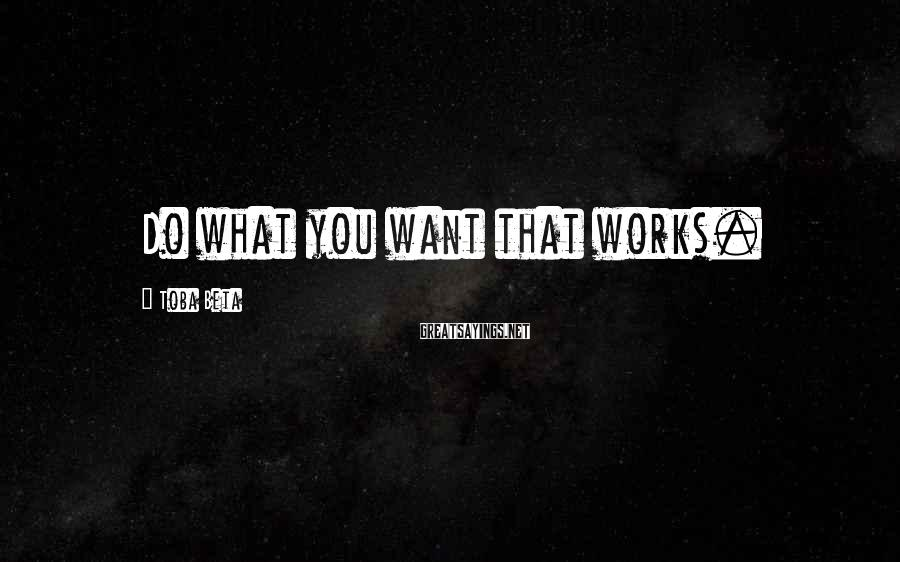 Toba Beta Sayings: Do what you want that works.