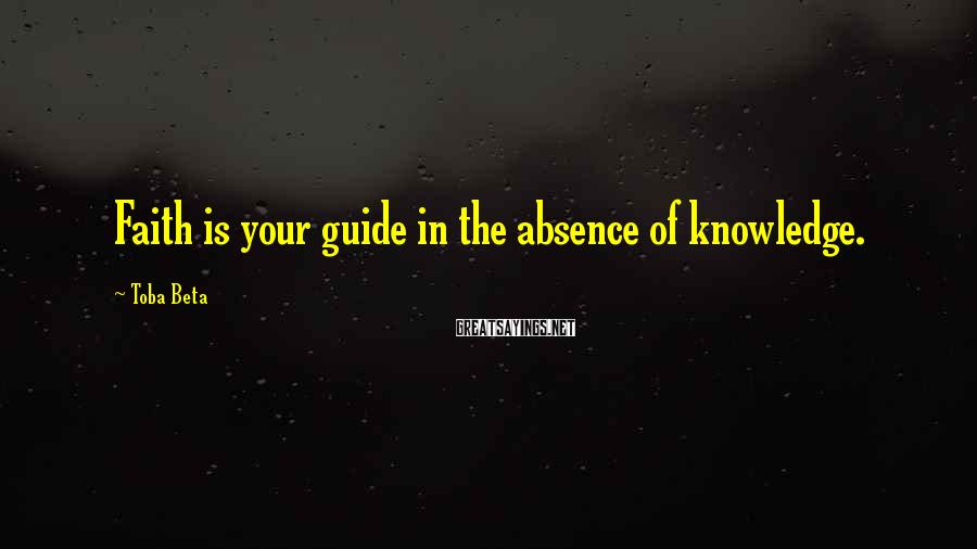 Toba Beta Sayings: Faith is your guide in the absence of knowledge.