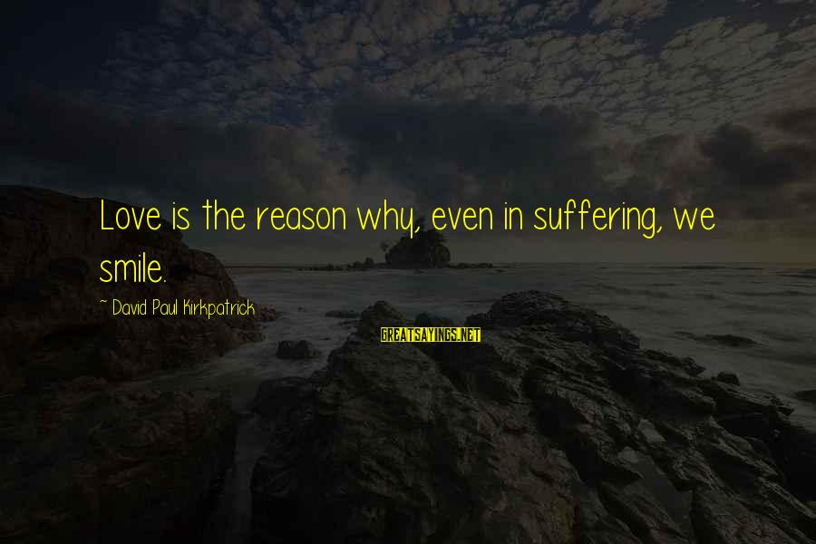 Tobias Funke Inspirational Sayings By David Paul Kirkpatrick: Love is the reason why, even in suffering, we smile.