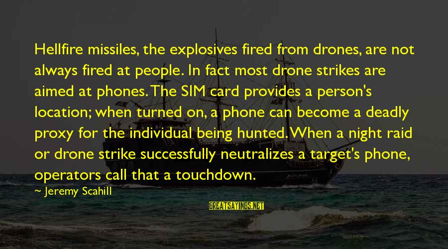 Tobias Funke Inspirational Sayings By Jeremy Scahill: Hellfire missiles, the explosives fired from drones, are not always fired at people. In fact