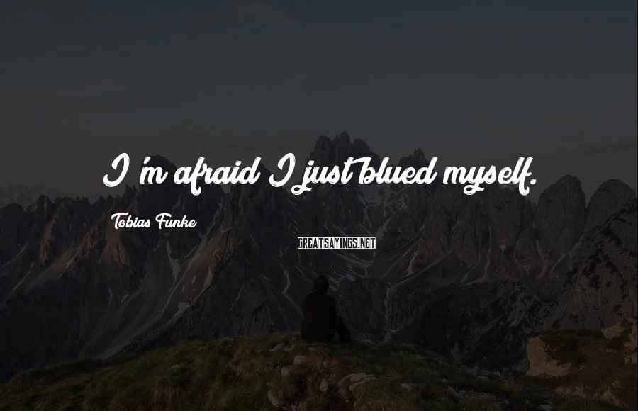 Tobias Funke Sayings: I'm afraid I just blued myself.