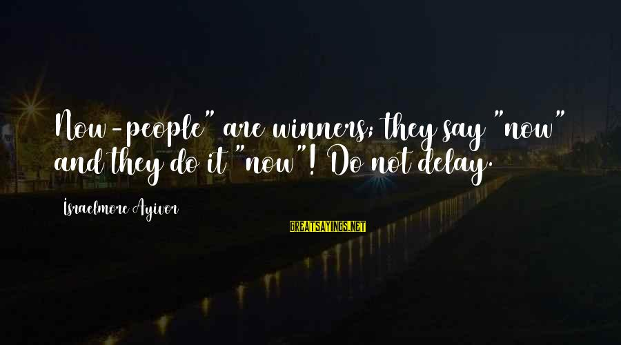 """Toccara Jones Sayings By Israelmore Ayivor: Now-people"""" are winners; they say """"now"""" and they do it """"now""""! Do not delay."""