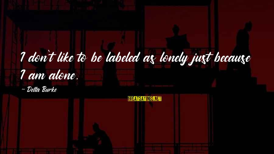 Tocreate Sayings By Delta Burke: I don't like to be labeled as lonely just because I am alone.