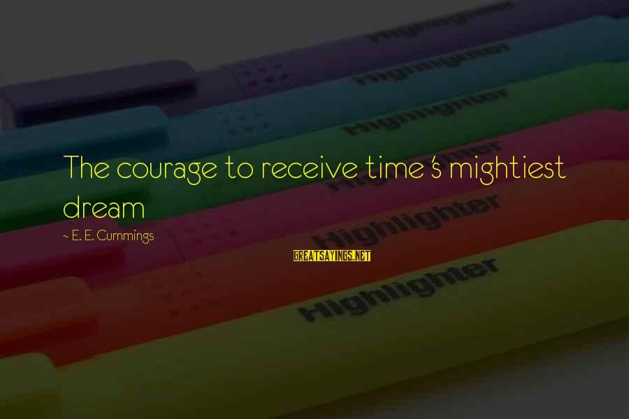 Tocreate Sayings By E. E. Cummings: The courage to receive time 's mightiest dream
