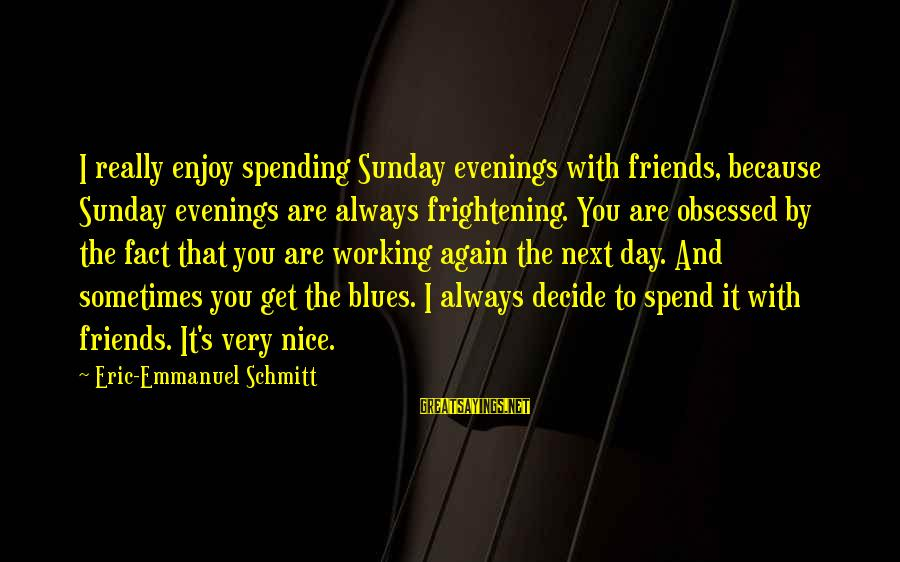 Tocreate Sayings By Eric-Emmanuel Schmitt: I really enjoy spending Sunday evenings with friends, because Sunday evenings are always frightening. You