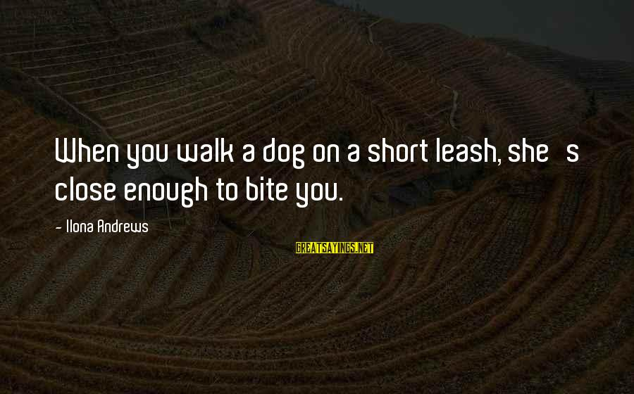 Tocreate Sayings By Ilona Andrews: When you walk a dog on a short leash, she's close enough to bite you.