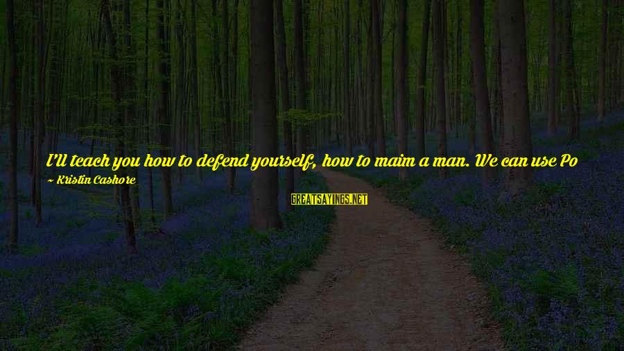 Tocreate Sayings By Kristin Cashore: I'll teach you how to defend yourself, how to maim a man. We can use