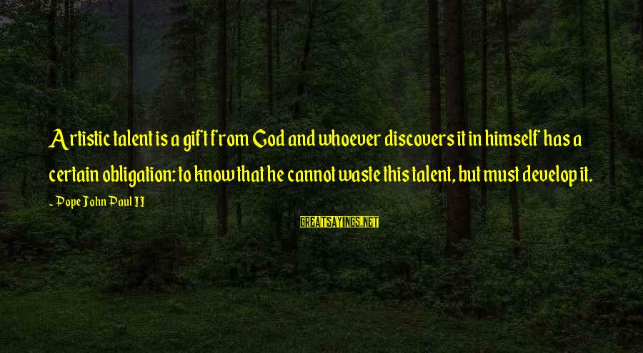Tocreate Sayings By Pope John Paul II: Artistic talent is a gift from God and whoever discovers it in himself has a