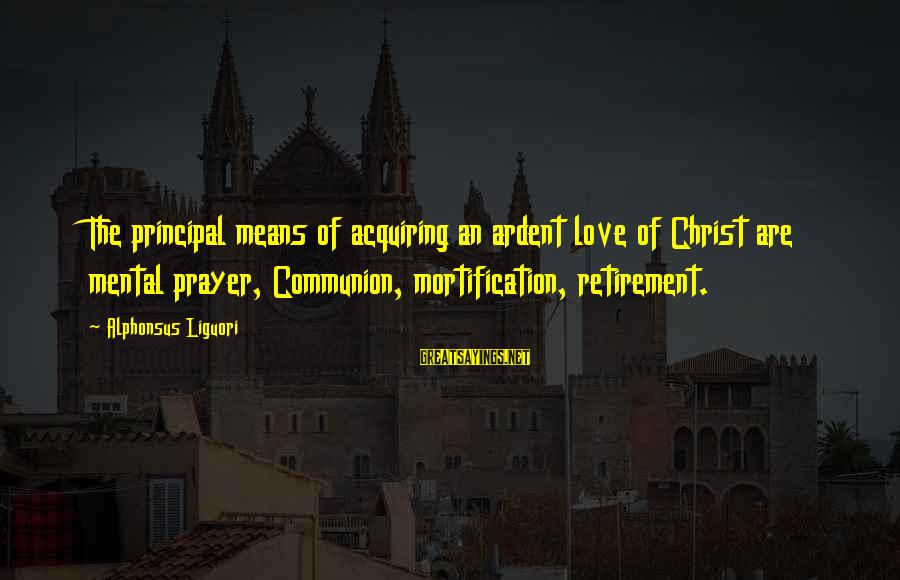 Tod Hackett Sayings By Alphonsus Liguori: The principal means of acquiring an ardent love of Christ are mental prayer, Communion, mortification,