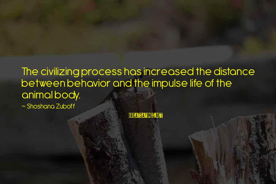 Tod Hackett Sayings By Shoshana Zuboff: The civilizing process has increased the distance between behavior and the impulse life of the