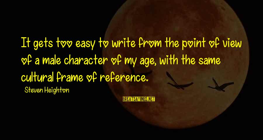 Tod Hackett Sayings By Steven Heighton: It gets too easy to write from the point of view of a male character