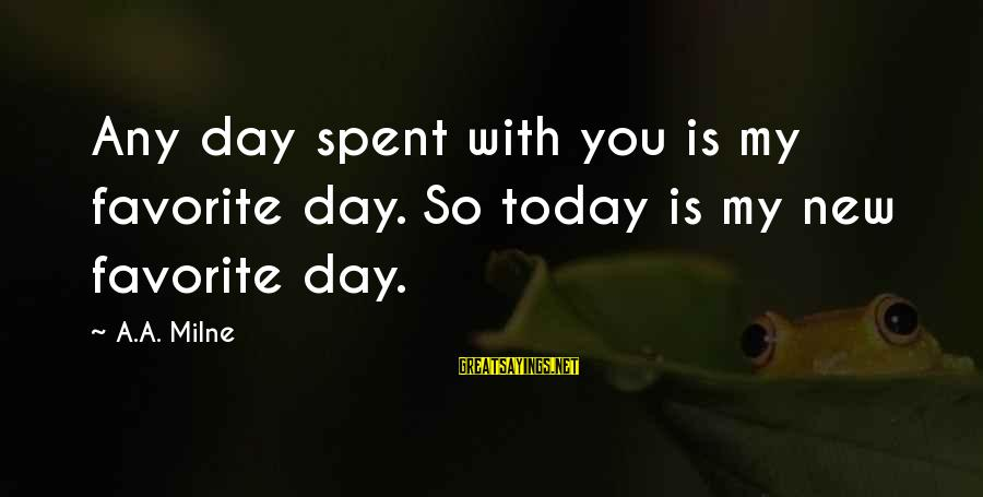 Today Is Just Not My Day Sayings By A.A. Milne: Any day spent with you is my favorite day. So today is my new favorite