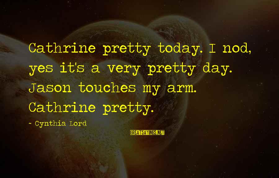 Today Is Just Not My Day Sayings By Cynthia Lord: Cathrine pretty today. I nod, yes it's a very pretty day. Jason touches my arm.