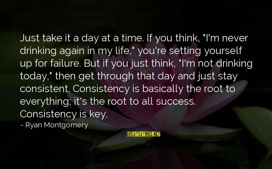 "Today Is Just Not My Day Sayings By Ryan Montgomery: Just take it a day at a time. If you think, ""I'm never drinking again"