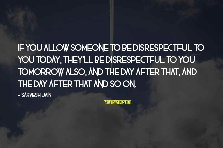 Today Is Just Not My Day Sayings By Sarvesh Jain: If you allow someone to be disrespectful to you today, they'll be disrespectful to you