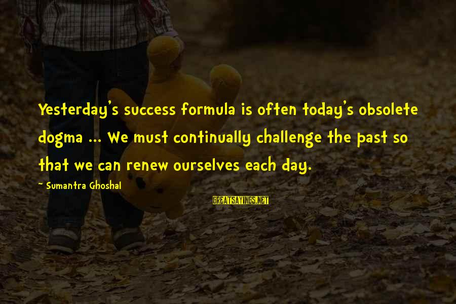 Today Is Just Not My Day Sayings By Sumantra Ghoshal: Yesterday's success formula is often today's obsolete dogma ... We must continually challenge the past