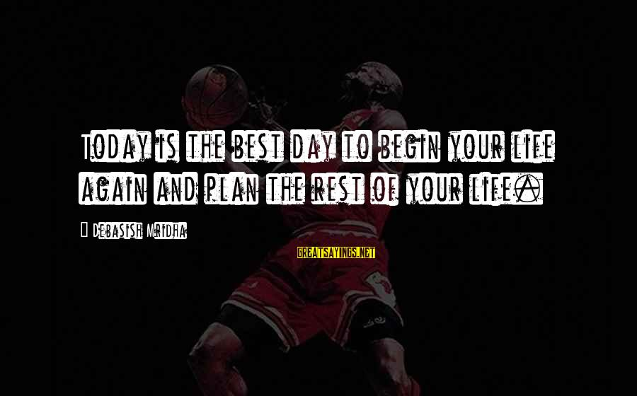 Today Is The Best Day Of Your Life Sayings By Debasish Mridha: Today is the best day to begin your life again and plan the rest of