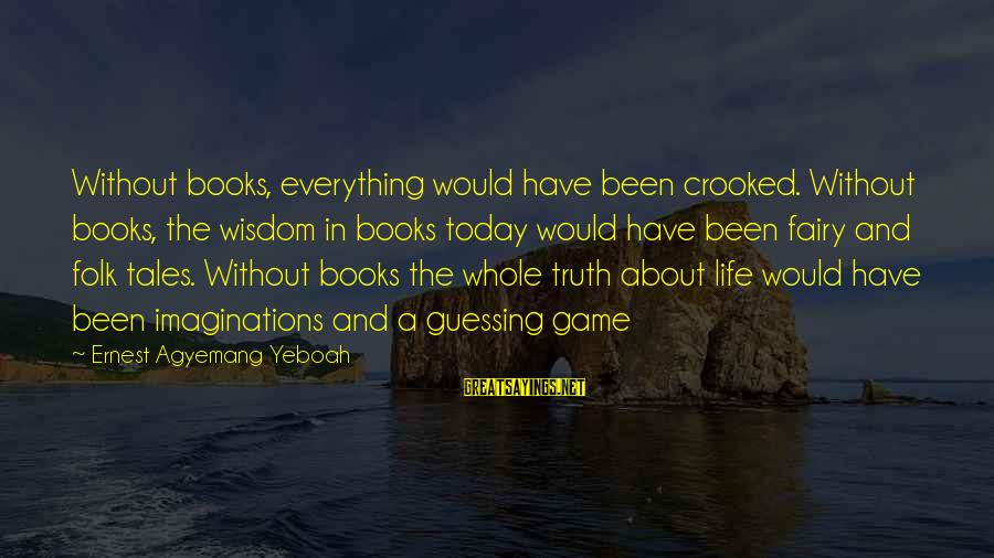 Today Is The Best Day Of Your Life Sayings By Ernest Agyemang Yeboah: Without books, everything would have been crooked. Without books, the wisdom in books today would