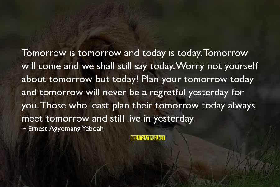 Today Is The Best Day Of Your Life Sayings By Ernest Agyemang Yeboah: Tomorrow is tomorrow and today is today. Tomorrow will come and we shall still say