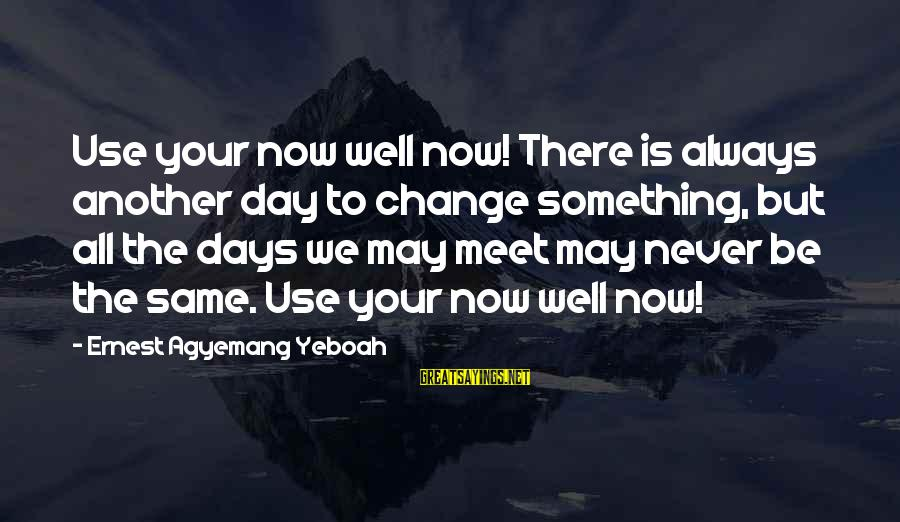 Today Is The Best Day Of Your Life Sayings By Ernest Agyemang Yeboah: Use your now well now! There is always another day to change something, but all