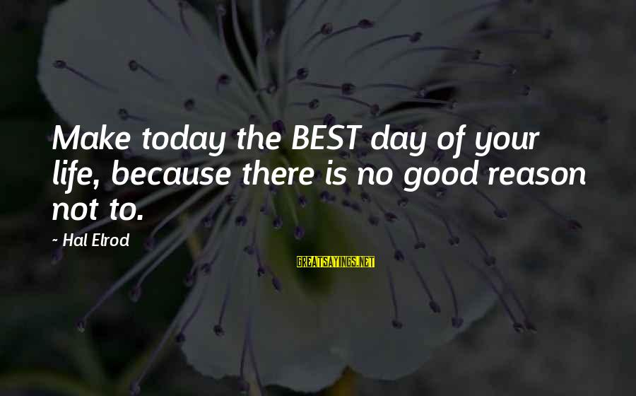 Today Is The Best Day Of Your Life Sayings By Hal Elrod: Make today the BEST day of your life, because there is no good reason not
