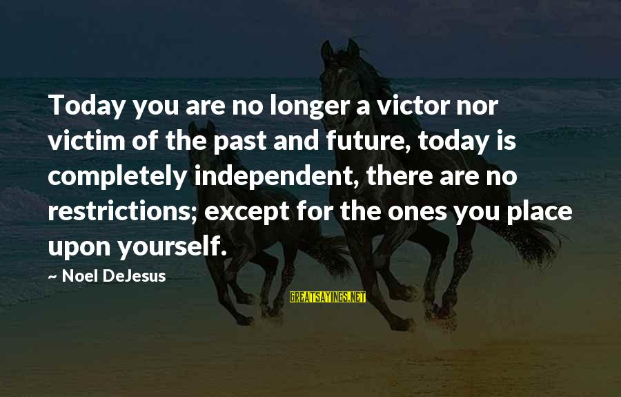 Today Is The Best Day Of Your Life Sayings By Noel DeJesus: Today you are no longer a victor nor victim of the past and future, today