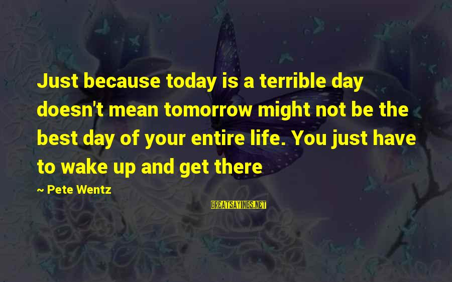 Today Is The Best Day Of Your Life Sayings By Pete Wentz: Just because today is a terrible day doesn't mean tomorrow might not be the best