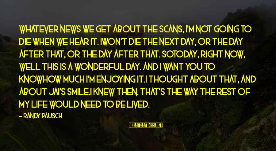 Today Is The Best Day Of Your Life Sayings By Randy Pausch: Whatever news we get about the scans, I'm not going to die when we hear
