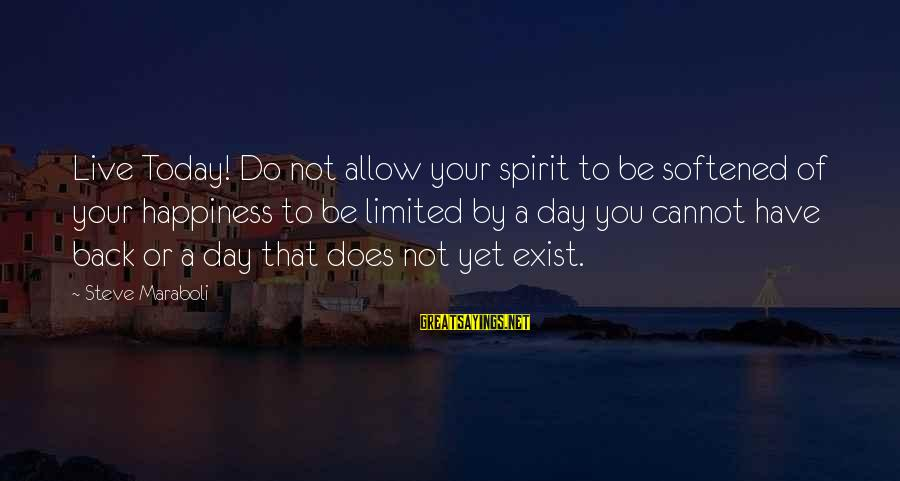 Today Is The Best Day Of Your Life Sayings By Steve Maraboli: Live Today! Do not allow your spirit to be softened of your happiness to be