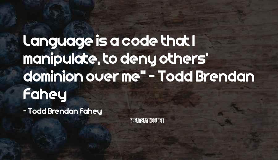 "Todd Brendan Fahey Sayings: Language is a code that I manipulate, to deny others' dominion over me"" - Todd"