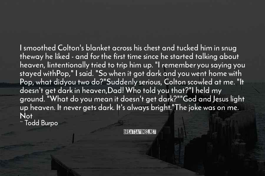 Todd Burpo Sayings: I smoothed Colton's blanket across his chest and tucked him in snug theway he liked