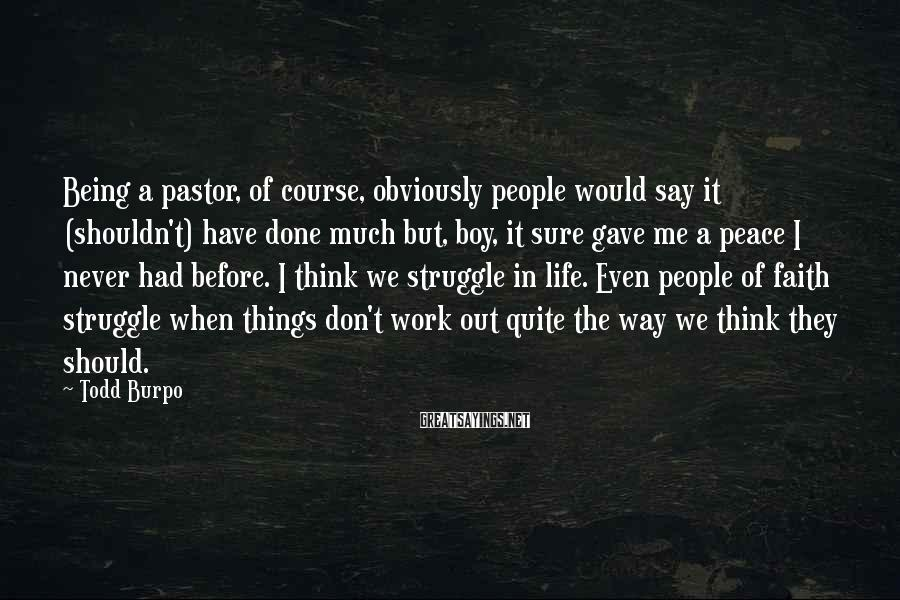 Todd Burpo Sayings: Being a pastor, of course, obviously people would say it (shouldn't) have done much but,