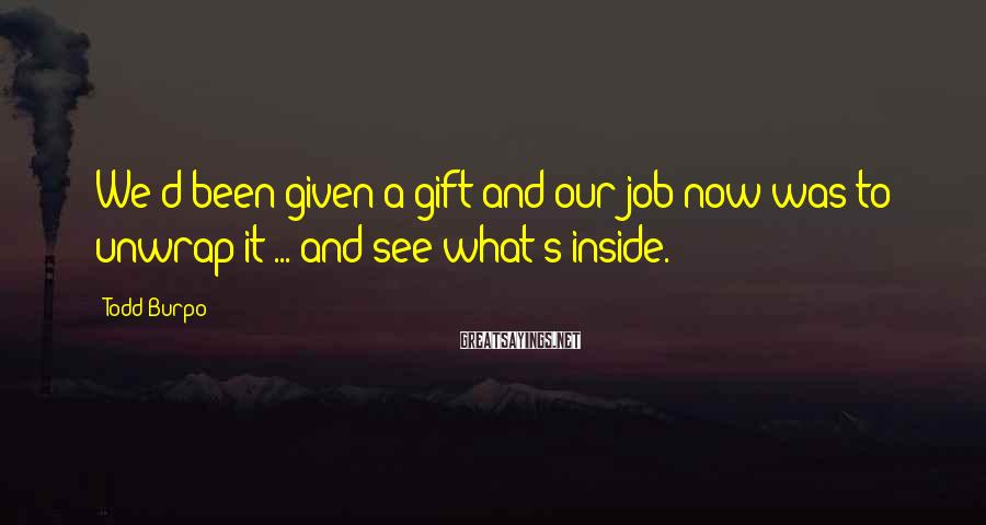 Todd Burpo Sayings: We'd been given a gift and our job now was to unwrap it ... and